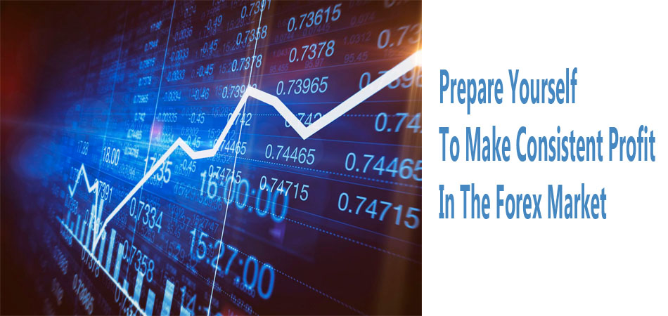 Prepare Yourself To Make Consistent Profit In The Forex Market
